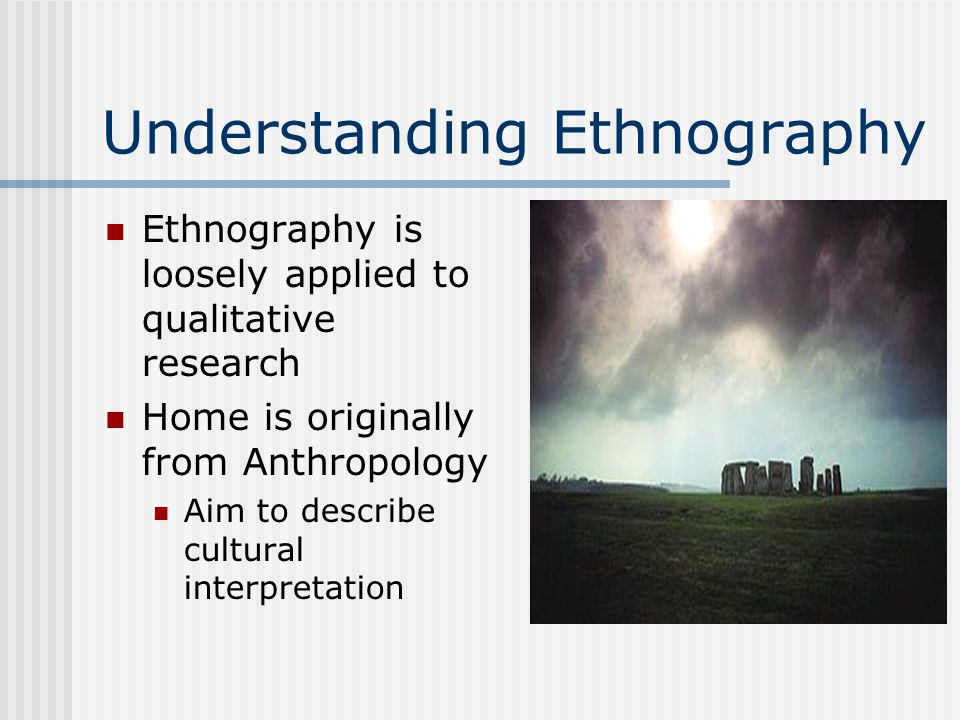 Understanding Ethnography Ethnography is loosely applied to qualitative research Home is originally from Anthropology Aim to describe cultural interpretation