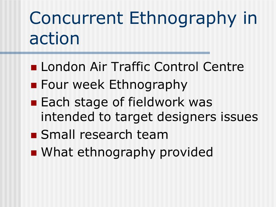 Concurrent Ethnography in action London Air Traffic Control Centre Four week Ethnography Each stage of fieldwork was intended to target designers issues Small research team What ethnography provided