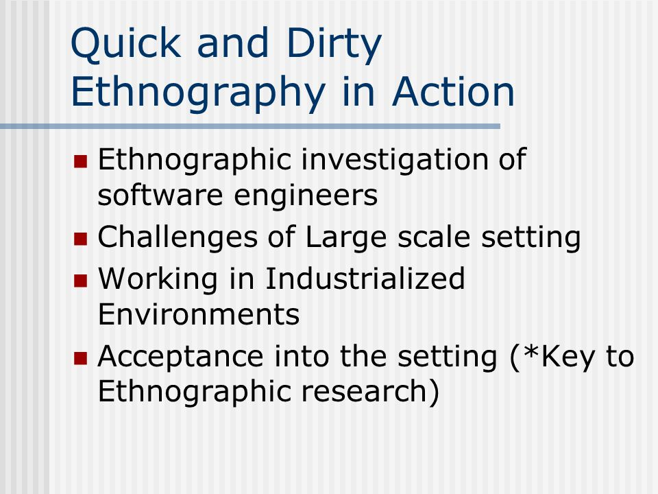 Quick and Dirty Ethnography in Action Ethnographic investigation of software engineers Challenges of Large scale setting Working in Industrialized Environments Acceptance into the setting (*Key to Ethnographic research)