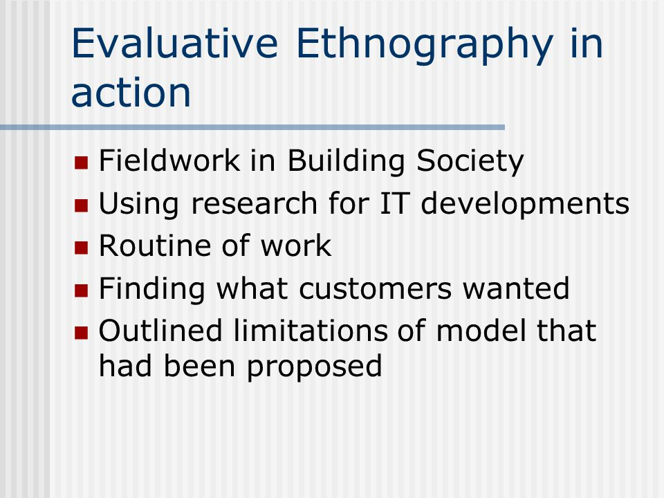 Evaluative Ethnography in action Fieldwork in Building Society Using research for IT developments Routine of work Finding what customers wanted Outlined limitations of model that had been proposed