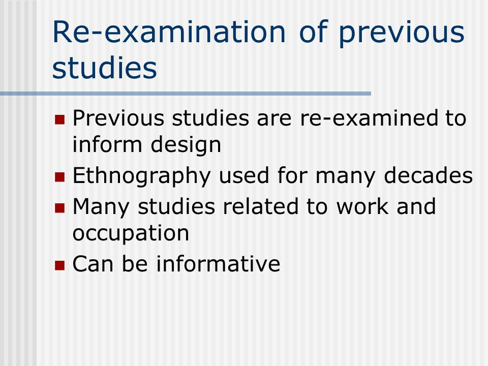 Re-examination of previous studies Previous studies are re-examined to inform design Ethnography used for many decades Many studies related to work and occupation Can be informative