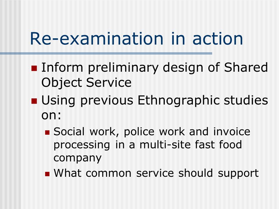 Re-examination in action Inform preliminary design of Shared Object Service Using previous Ethnographic studies on: Social work, police work and invoice processing in a multi-site fast food company What common service should support