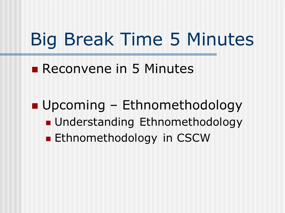 Big Break Time 5 Minutes Reconvene in 5 Minutes Upcoming – Ethnomethodology Understanding Ethnomethodology Ethnomethodology in CSCW