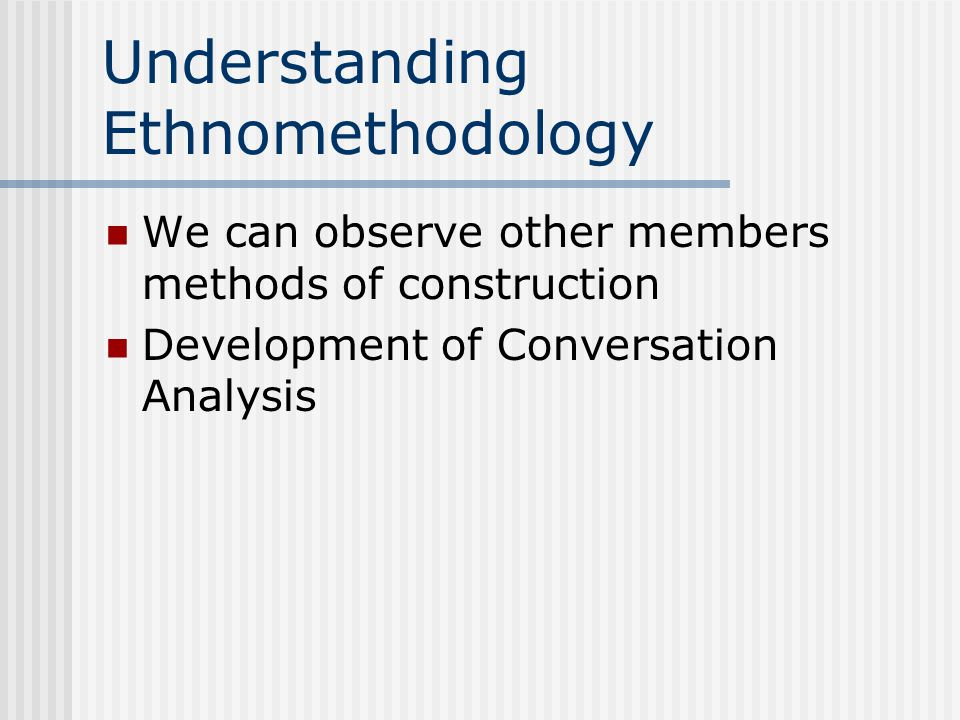 Understanding Ethnomethodology We can observe other members methods of construction Development of Conversation Analysis