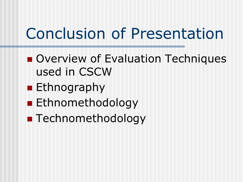 Conclusion of Presentation Overview of Evaluation Techniques used in CSCW Ethnography Ethnomethodology Technomethodology