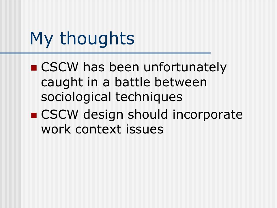 My thoughts CSCW has been unfortunately caught in a battle between sociological techniques CSCW design should incorporate work context issues