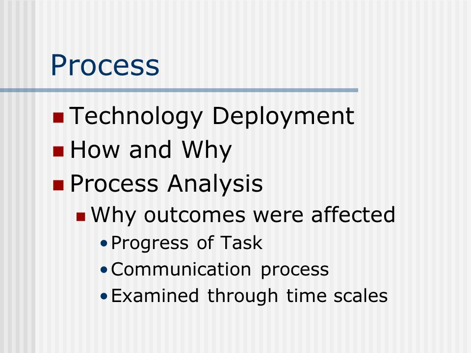 Process Technology Deployment How and Why Process Analysis Why outcomes were affected Progress of Task Communication process Examined through time scales