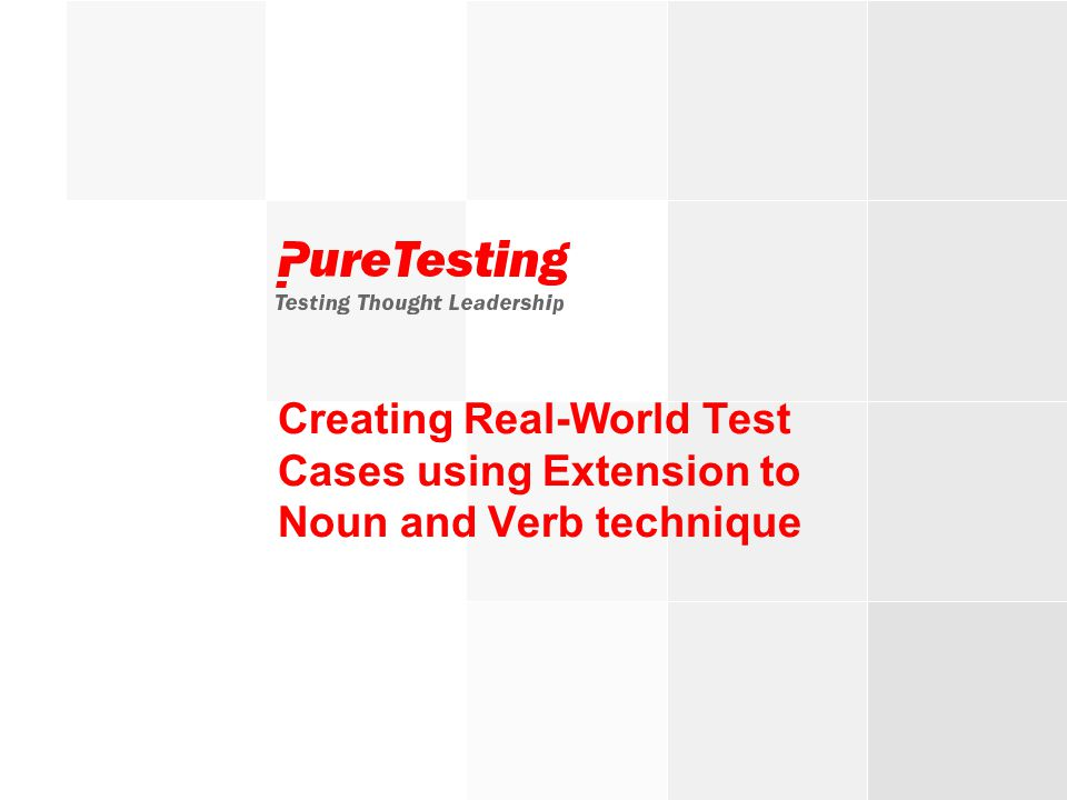 © PureTesting 2007Testing Thought Leadership Creating Real-World Test Cases using Extension to Noun and Verb technique