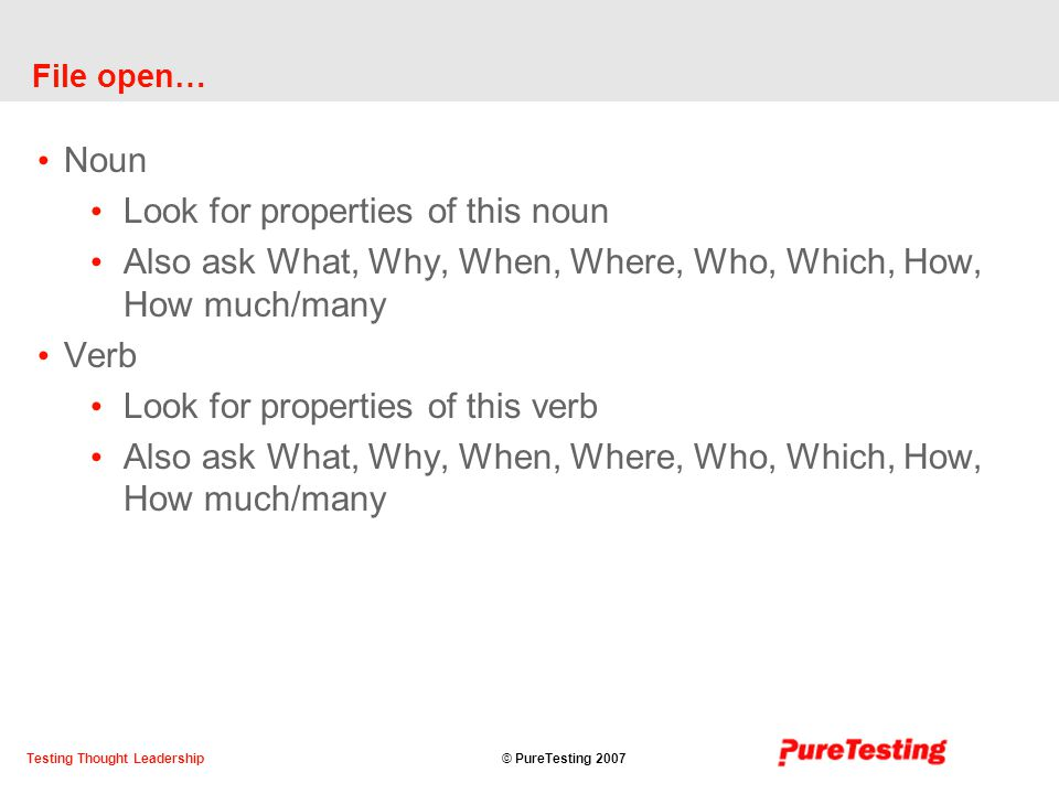 © PureTesting 2007Testing Thought Leadership File open… Noun Look for properties of this noun Also ask What, Why, When, Where, Who, Which, How, How much/many Verb Look for properties of this verb Also ask What, Why, When, Where, Who, Which, How, How much/many