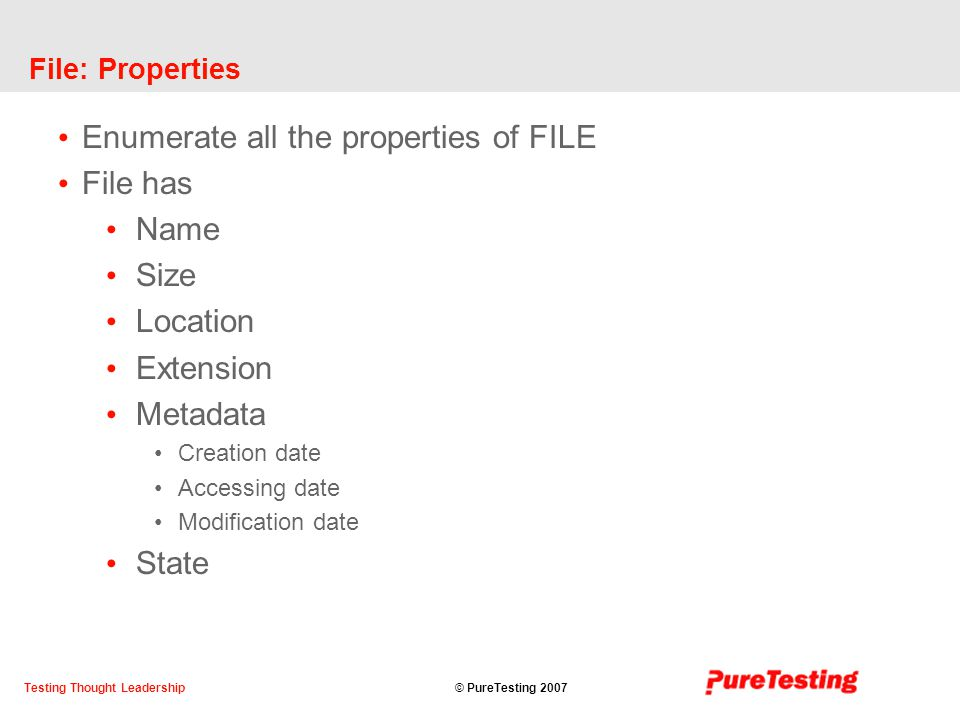 © PureTesting 2007Testing Thought Leadership File: Properties Enumerate all the properties of FILE File has Name Size Location Extension Metadata Creation date Accessing date Modification date State