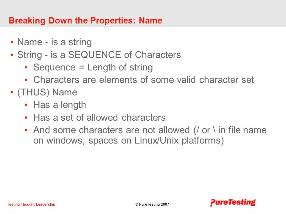 © PureTesting 2007Testing Thought Leadership Breaking Down the Properties: Name Name - is a string String - is a SEQUENCE of Characters Sequence = Length of string Characters are elements of some valid character set (THUS) Name Has a length Has a set of allowed characters And some characters are not allowed (/ or \ in file name on windows, spaces on Linux/Unix platforms)