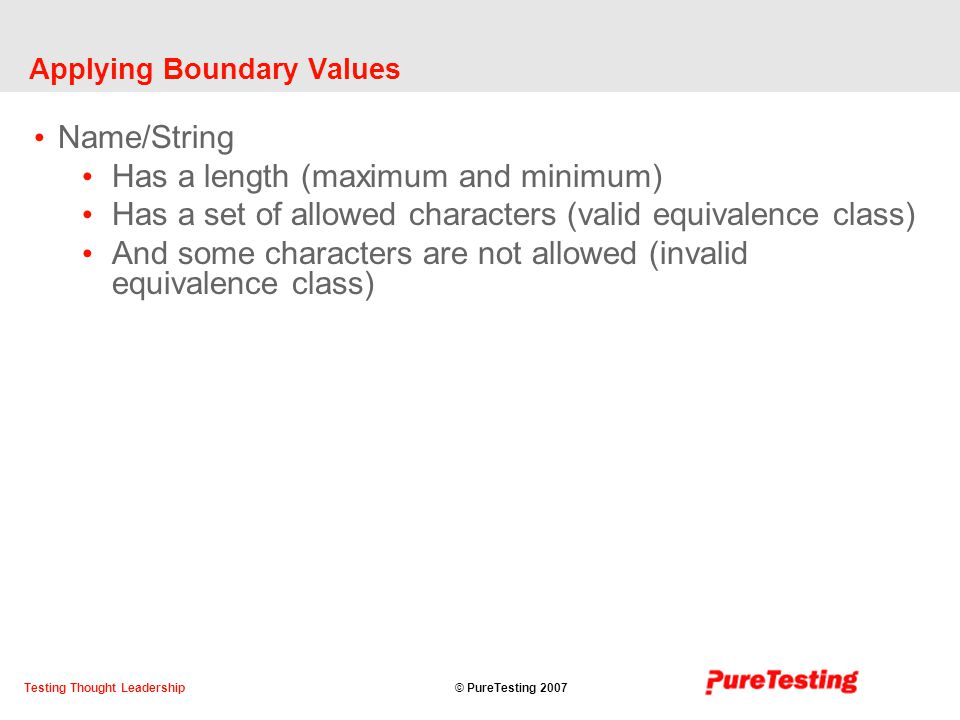 © PureTesting 2007Testing Thought Leadership Applying Boundary Values Name/String Has a length (maximum and minimum) Has a set of allowed characters (valid equivalence class) And some characters are not allowed (invalid equivalence class)