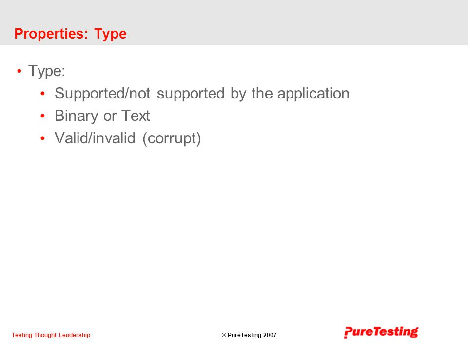 © PureTesting 2007Testing Thought Leadership Properties: Type Type: Supported/not supported by the application Binary or Text Valid/invalid (corrupt)