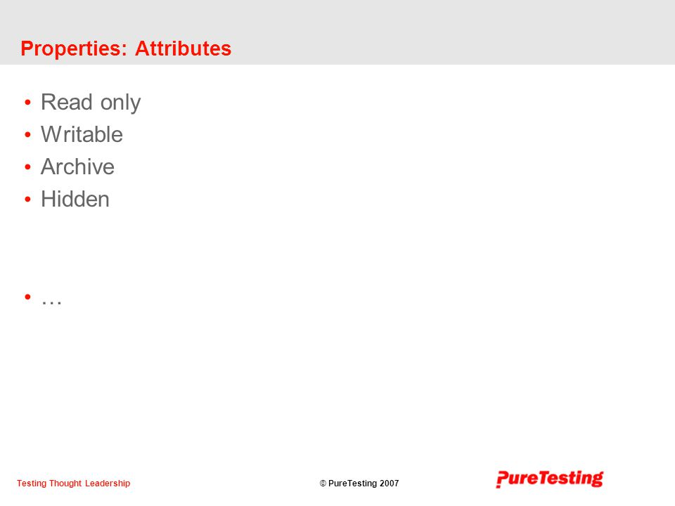 © PureTesting 2007Testing Thought Leadership Properties: Attributes Read only Writable Archive Hidden …