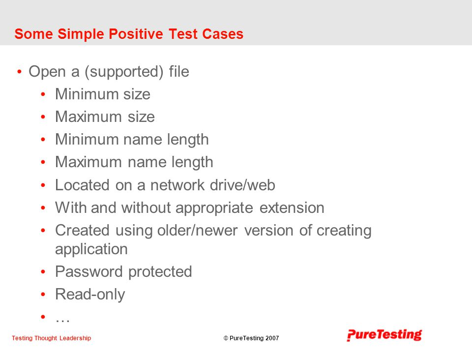 © PureTesting 2007Testing Thought Leadership Some Simple Positive Test Cases Open a (supported) file Minimum size Maximum size Minimum name length Maximum name length Located on a network drive/web With and without appropriate extension Created using older/newer version of creating application Password protected Read-only …