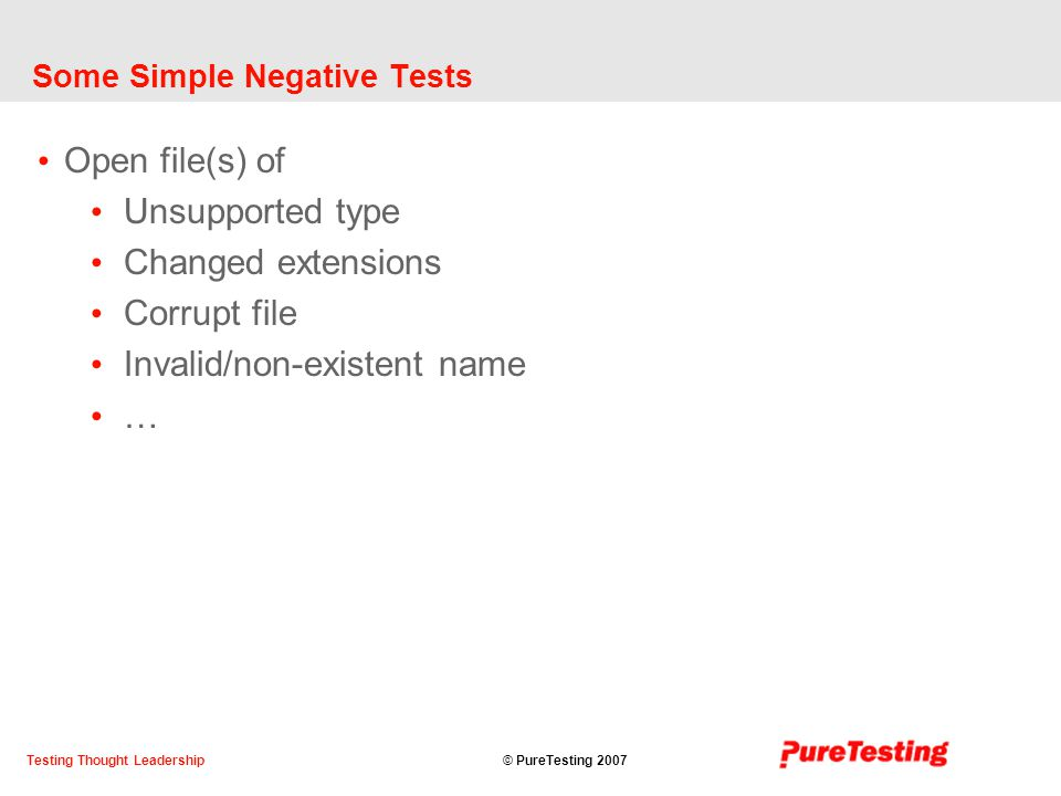 © PureTesting 2007Testing Thought Leadership Some Simple Negative Tests Open file(s) of Unsupported type Changed extensions Corrupt file Invalid/non-existent name …