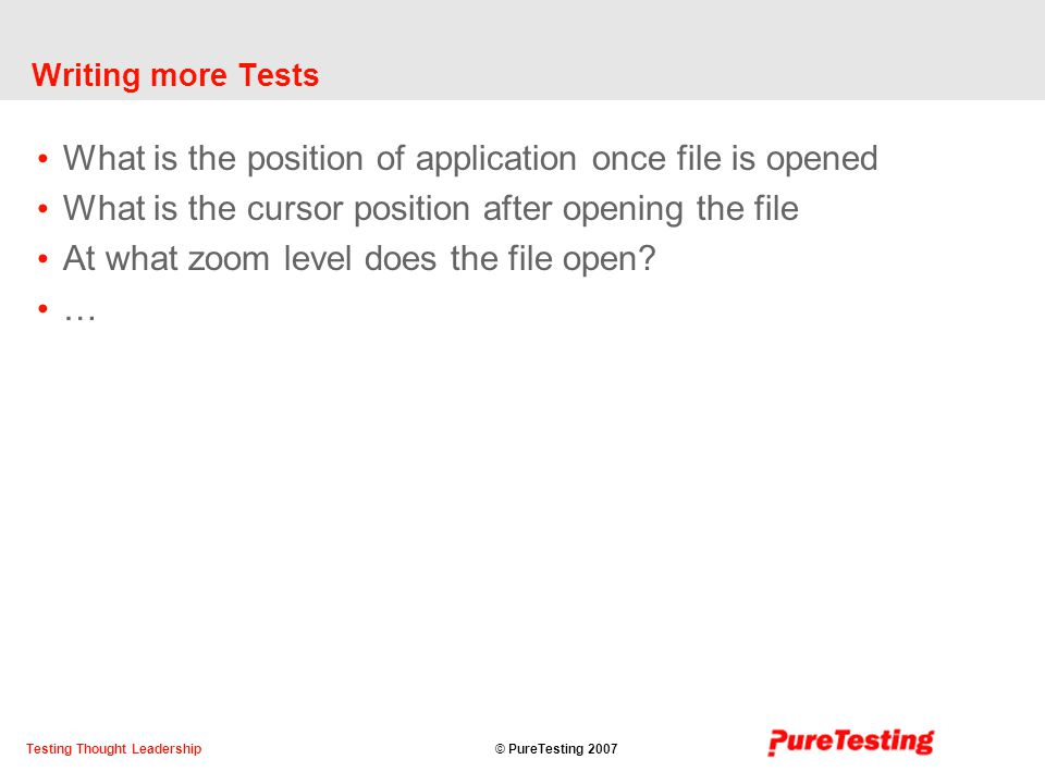 © PureTesting 2007Testing Thought Leadership Writing more Tests What is the position of application once file is opened What is the cursor position after opening the file At what zoom level does the file open.
