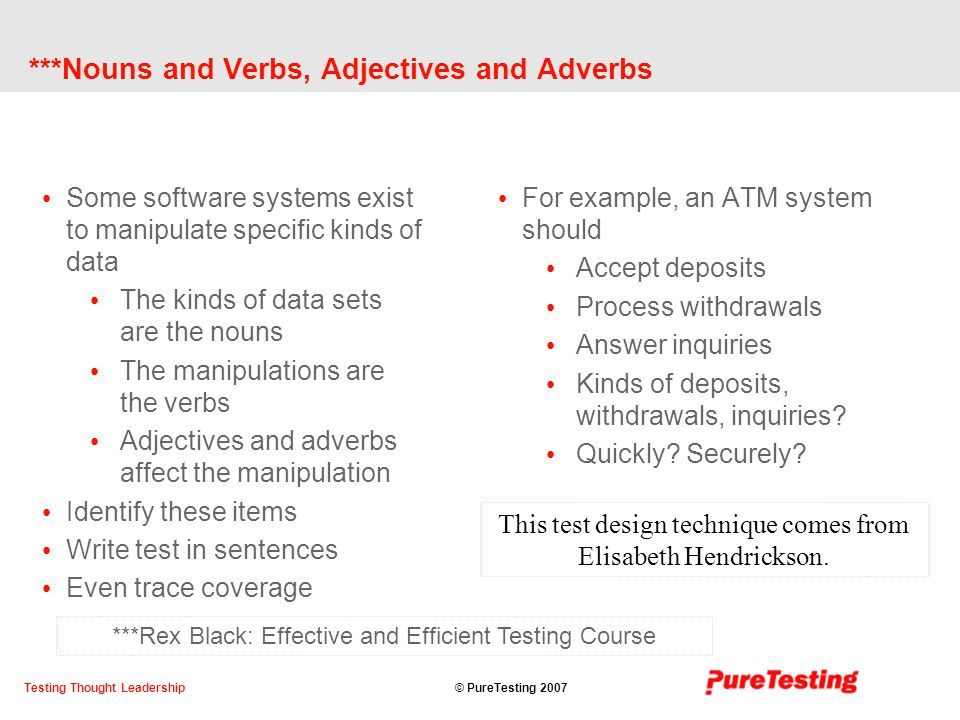 © PureTesting 2007Testing Thought Leadership ***Nouns and Verbs, Adjectives and Adverbs Some software systems exist to manipulate specific kinds of data The kinds of data sets are the nouns The manipulations are the verbs Adjectives and adverbs affect the manipulation Identify these items Write test in sentences Even trace coverage For example, an ATM system should Accept deposits Process withdrawals Answer inquiries Kinds of deposits, withdrawals, inquiries.