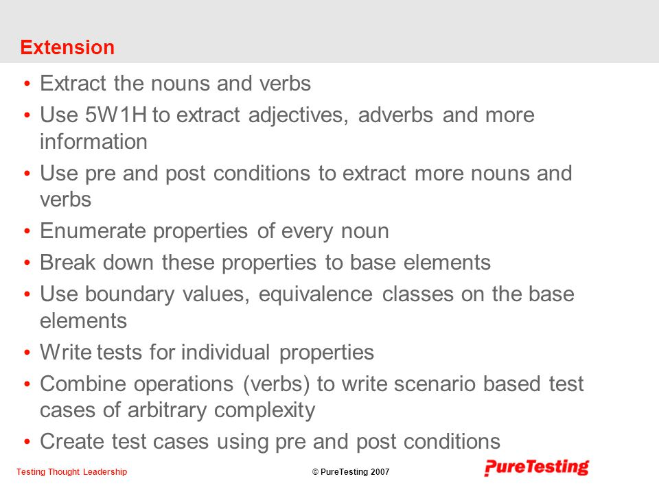 © PureTesting 2007Testing Thought Leadership Extension Extract the nouns and verbs Use 5W1H to extract adjectives, adverbs and more information Use pre and post conditions to extract more nouns and verbs Enumerate properties of every noun Break down these properties to base elements Use boundary values, equivalence classes on the base elements Write tests for individual properties Combine operations (verbs) to write scenario based test cases of arbitrary complexity Create test cases using pre and post conditions