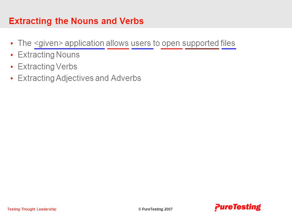 © PureTesting 2007Testing Thought Leadership Extracting the Nouns and Verbs The application allows users to open supported files Extracting Nouns Extracting Verbs Extracting Adjectives and Adverbs