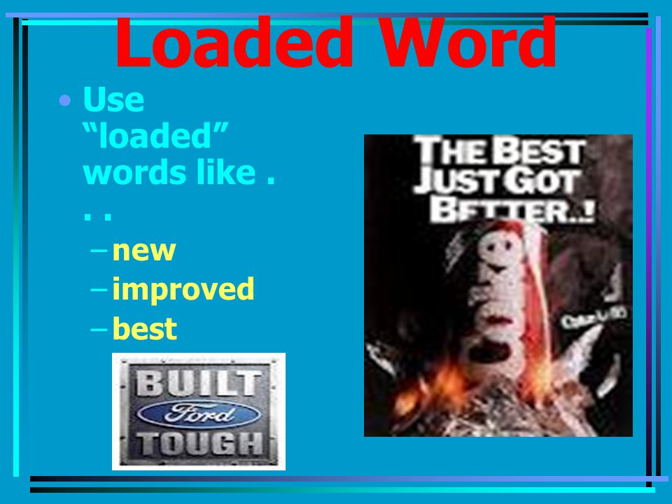 Loaded Word Use loaded words like... –new –improved –best