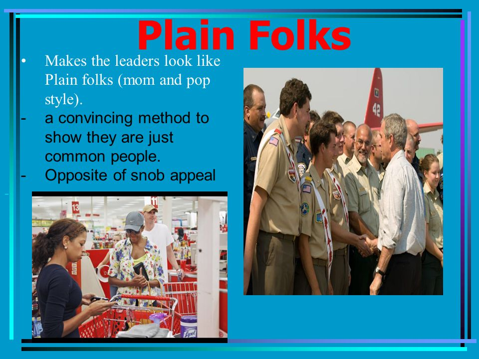 Plain Folks Makes the leaders look like Plain folks (mom and pop style).