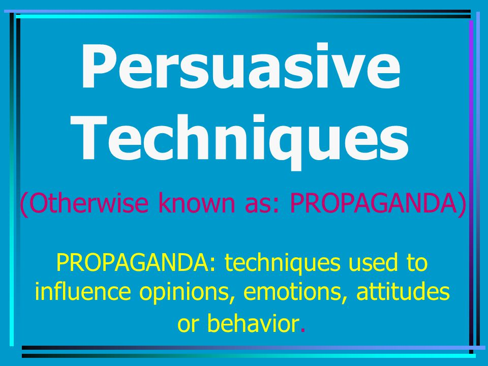 Persuasive Techniques PROPAGANDA: techniques used to influence opinions, emotions, attitudes or behavior.