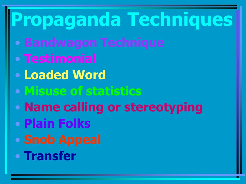 Propaganda Techniques Bandwagon Technique Testimonial Loaded Word Misuse of statistics Name calling or stereotyping Plain Folks Snob Appeal Transfer