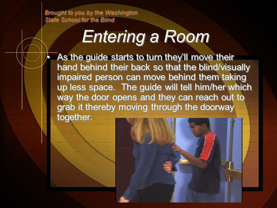Entering a Room As the guide starts to turn theyll move their hand behind their back so that the blind/visually impaired person can move behind them taking up less space.