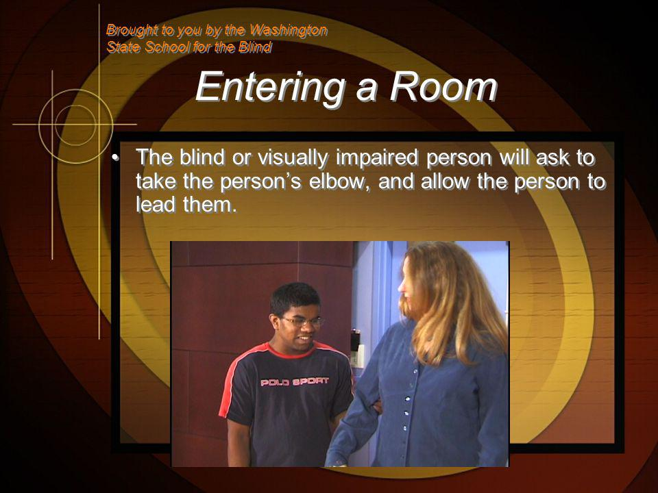 Entering a Room The blind or visually impaired person will ask to take the persons elbow, and allow the person to lead them.