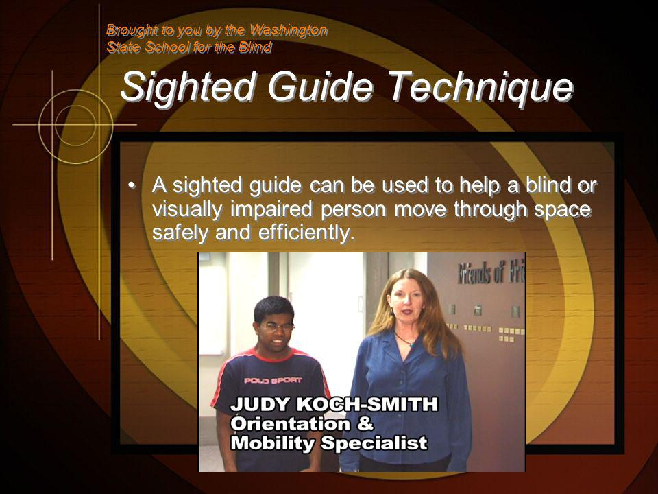 Sighted Guide Technique A sighted guide can be used to help a blind or visually impaired person move through space safely and efficiently.