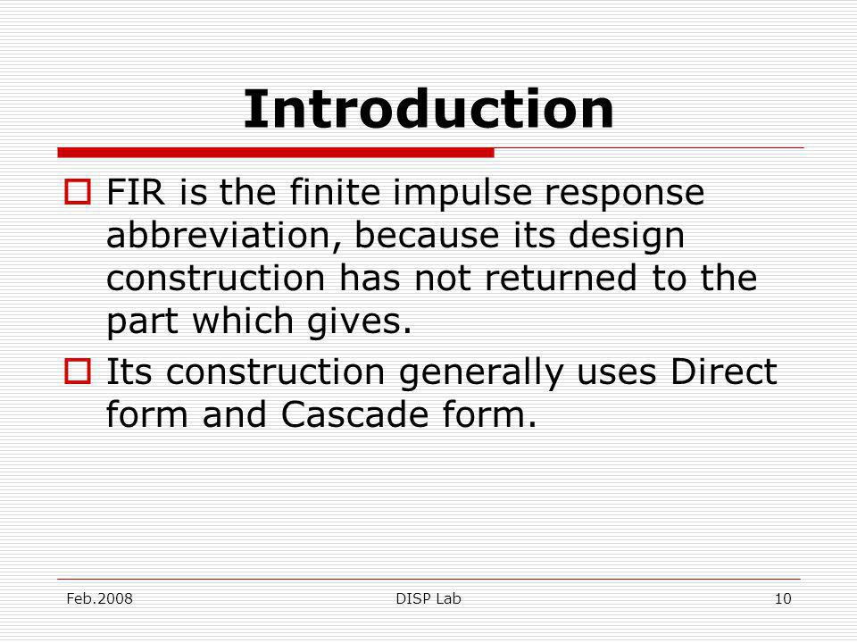 Feb.2008DISP Lab10 Introduction FIR is the finite impulse response abbreviation, because its design construction has not returned to the part which gives.