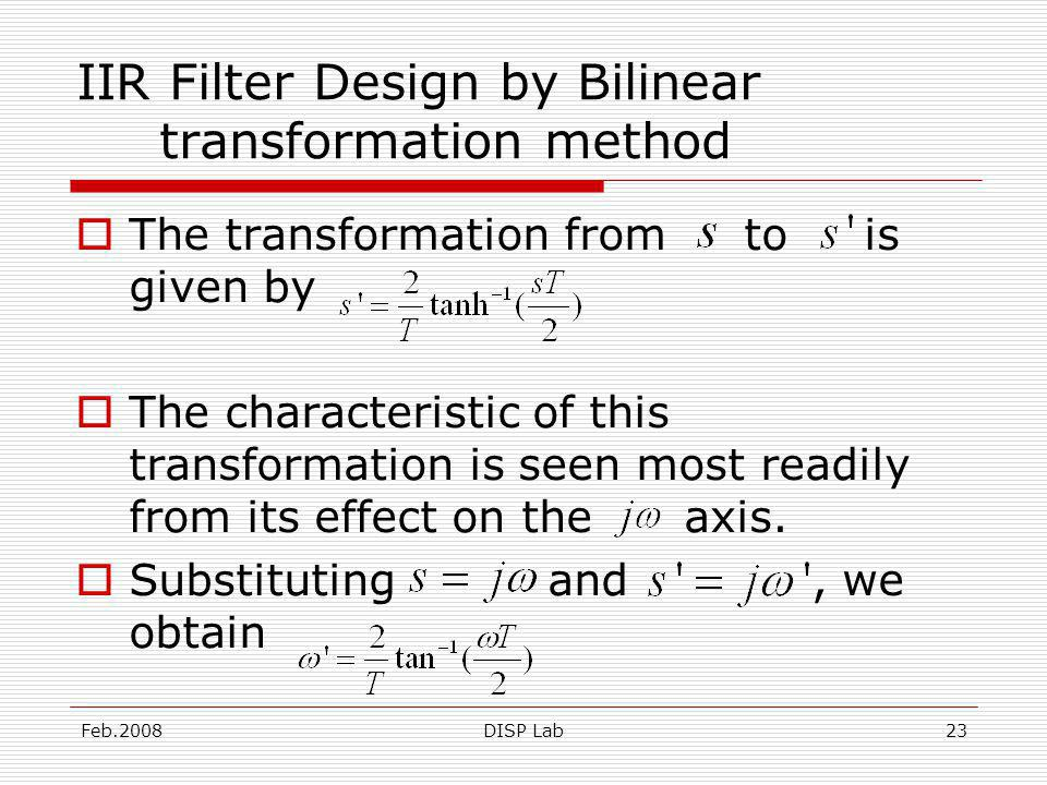 Feb.2008DISP Lab23 IIR Filter Design by Bilinear transformation method The transformation from to is given by The characteristic of this transformation is seen most readily from its effect on the axis.