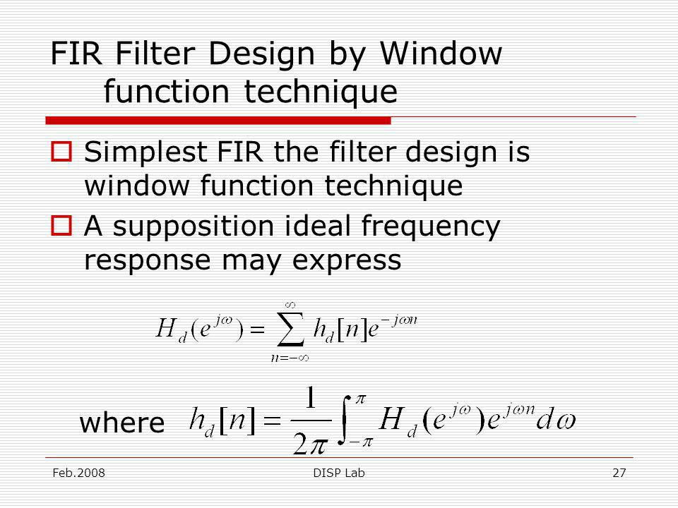 Feb.2008DISP Lab27 FIR Filter Design by Window function technique Simplest FIR the filter design is window function technique A supposition ideal frequency response may express where
