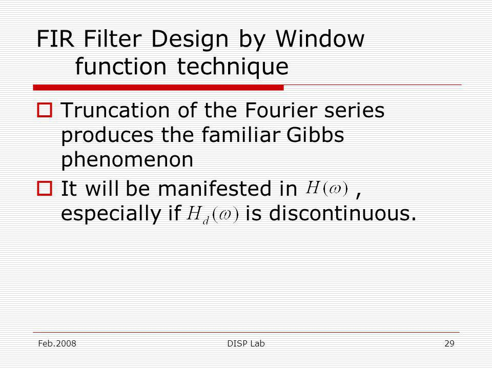 Feb.2008DISP Lab29 FIR Filter Design by Window function technique Truncation of the Fourier series produces the familiar Gibbs phenomenon It will be manifested in, especially if is discontinuous.