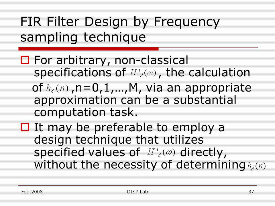 Feb.2008DISP Lab37 FIR Filter Design by Frequency sampling technique For arbitrary, non-classical specifications of, the calculation of,n=0,1,…,M, via an appropriate approximation can be a substantial computation task.