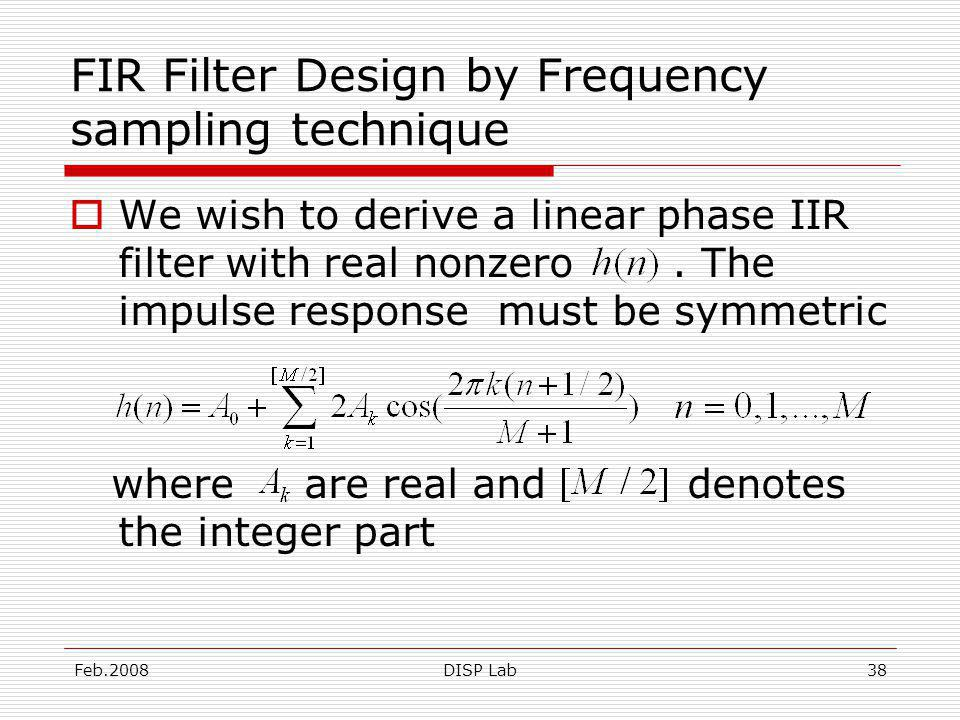 Feb.2008DISP Lab38 FIR Filter Design by Frequency sampling technique We wish to derive a linear phase IIR filter with real nonzero.