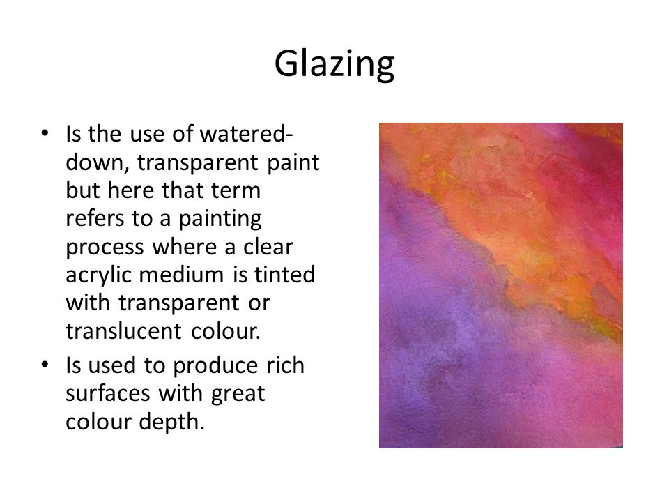 Glazing Is the use of watered- down, transparent paint but here that term refers to a painting process where a clear acrylic medium is tinted with transparent or translucent colour.