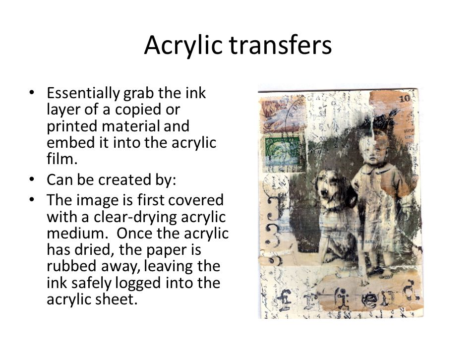 Acrylic transfers Essentially grab the ink layer of a copied or printed material and embed it into the acrylic film.