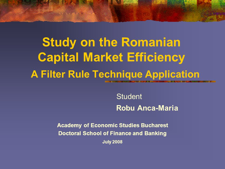 Study on the Romanian Capital Market Efficiency A Filter Rule Technique Application Student Robu Anca-Maria Academy of Economic Studies Bucharest Doctoral School of Finance and Banking July 2008