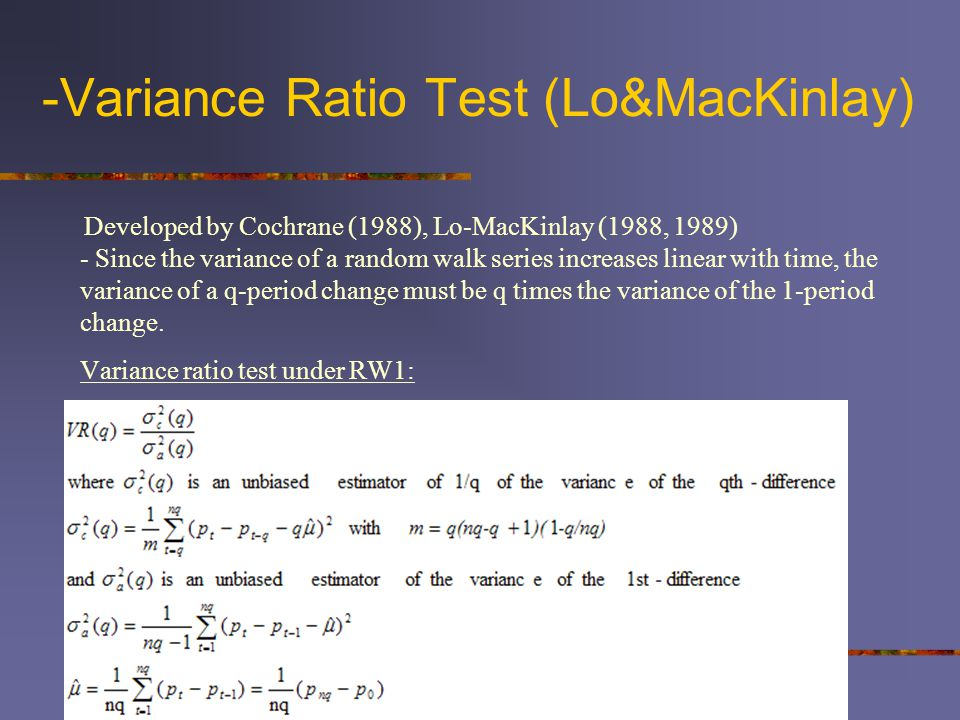 -Variance Ratio Test (Lo&MacKinlay) Developed by Cochrane (1988), Lo-MacKinlay (1988, 1989) - Since the variance of a random walk series increases linear with time, the variance of a q-period change must be q times the variance of the 1-period change.