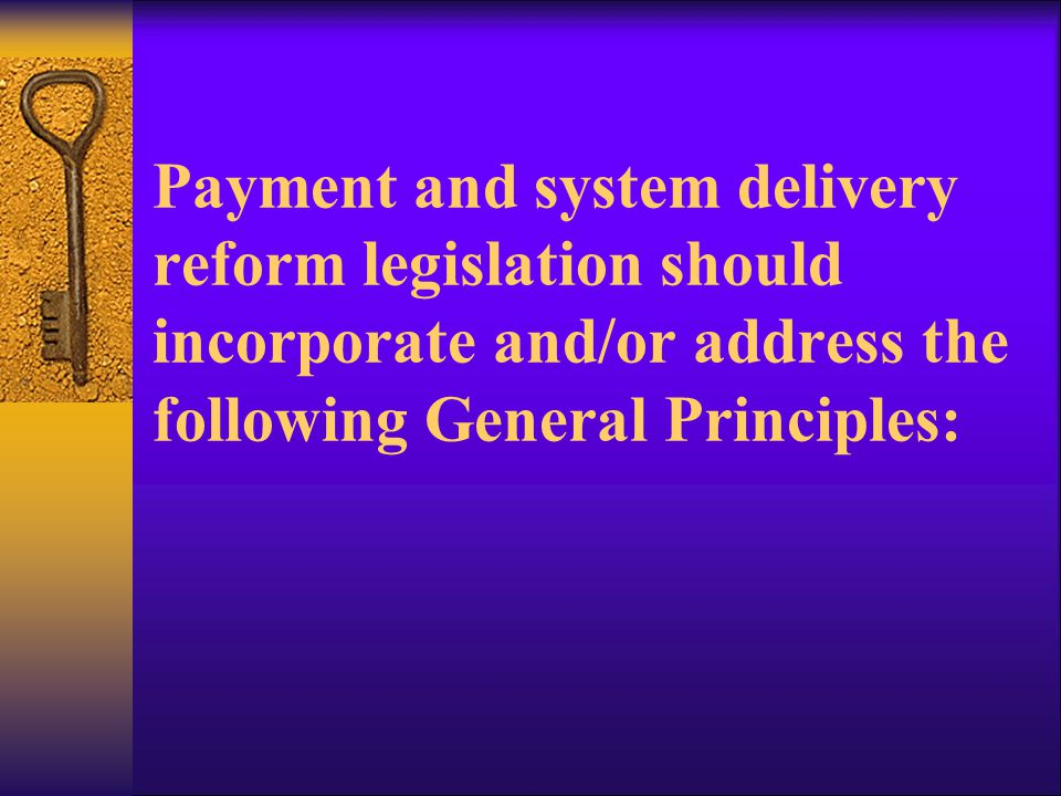 Payment and system delivery reform legislation should incorporate and/or address the following General Principles: