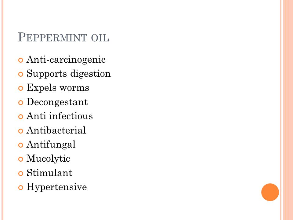 P EPPERMINT OIL Anti-carcinogenic Supports digestion Expels worms Decongestant Anti infectious Antibacterial Antifungal Mucolytic Stimulant Hypertensive