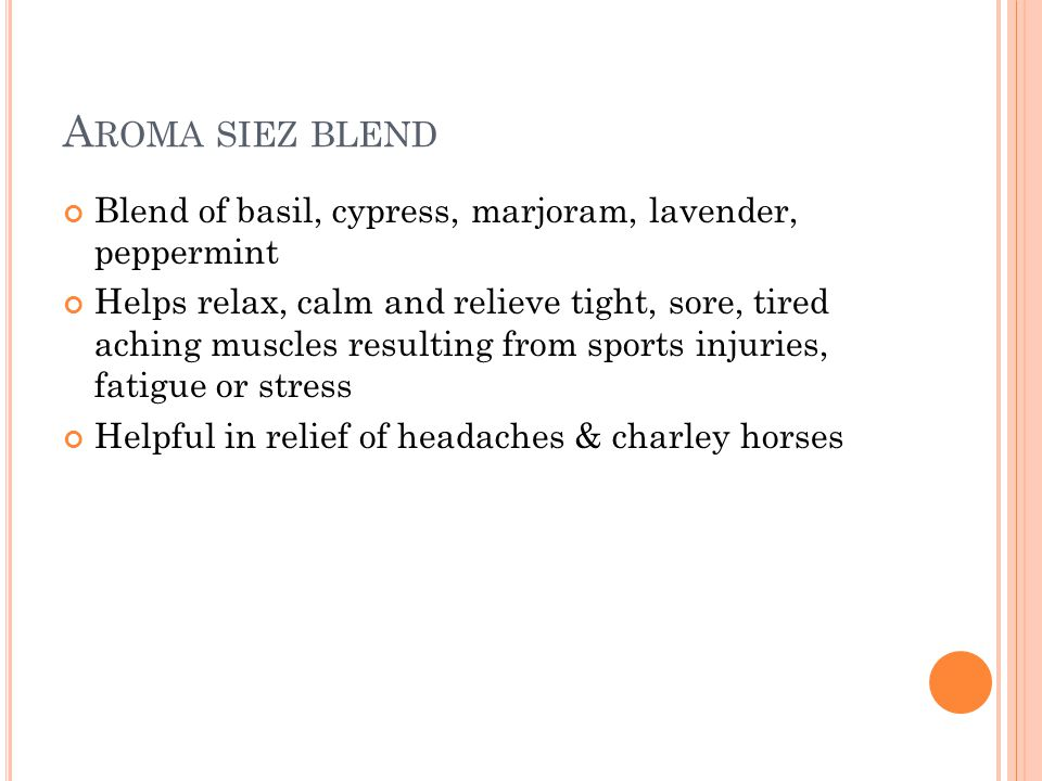 A ROMA SIEZ BLEND Blend of basil, cypress, marjoram, lavender, peppermint Helps relax, calm and relieve tight, sore, tired aching muscles resulting from sports injuries, fatigue or stress Helpful in relief of headaches & charley horses