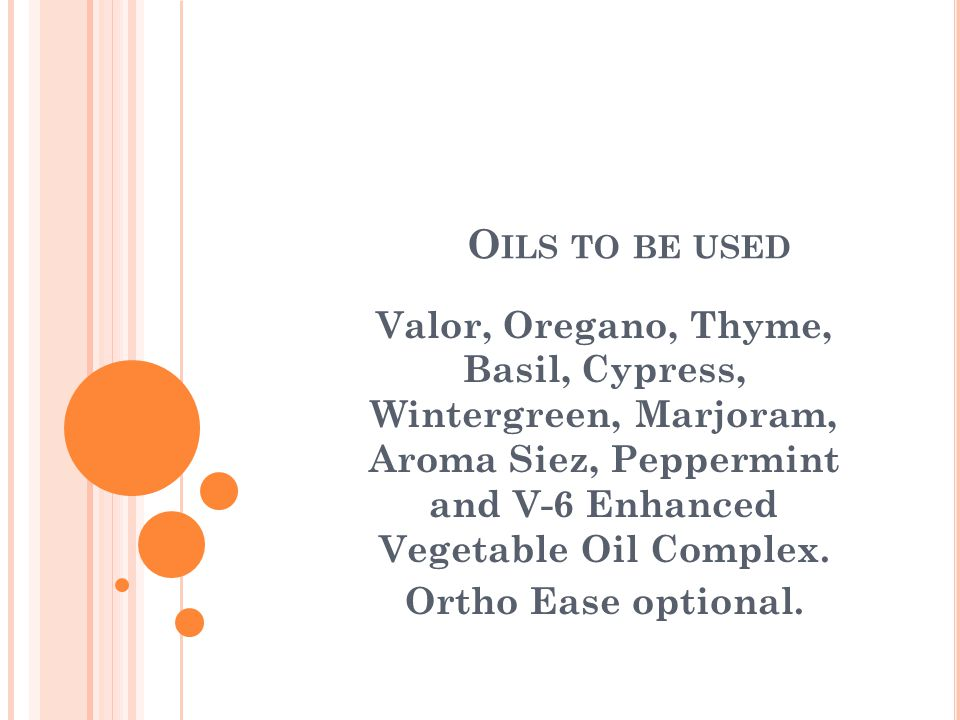O ILS TO BE USED Valor, Oregano, Thyme, Basil, Cypress, Wintergreen, Marjoram, Aroma Siez, Peppermint and V-6 Enhanced Vegetable Oil Complex.