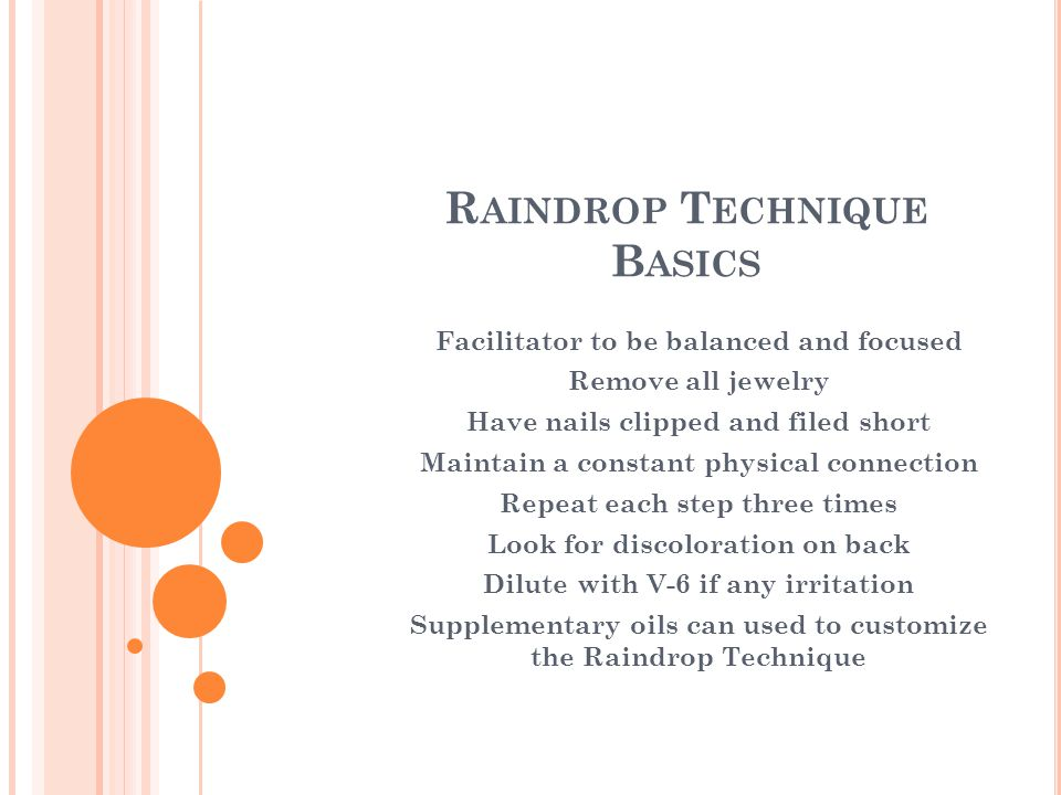 R AINDROP T ECHNIQUE B ASICS Facilitator to be balanced and focused Remove all jewelry Have nails clipped and filed short Maintain a constant physical connection Repeat each step three times Look for discoloration on back Dilute with V-6 if any irritation Supplementary oils can used to customize the Raindrop Technique