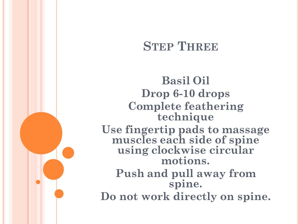 S TEP T HREE Basil Oil Drop 6-10 drops Complete feathering technique Use fingertip pads to massage muscles each side of spine using clockwise circular motions.