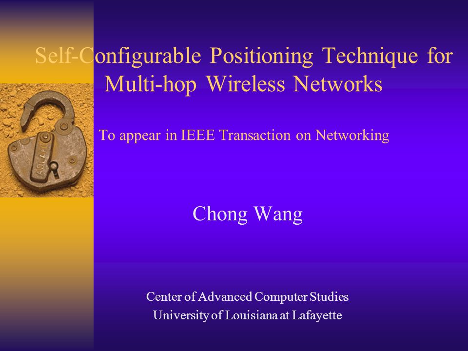 Self-Configurable Positioning Technique for Multi-hop Wireless Networks To appear in IEEE Transaction on Networking Chong Wang Center of Advanced Computer Studies University of Louisiana at Lafayette