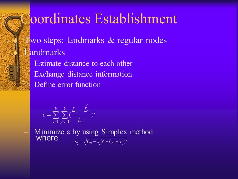 Coordinates Establishment Two steps: landmarks & regular nodes Landmarks –Estimate distance to each other –Exchange distance information –Define error function –Minimize by using Simplex method where