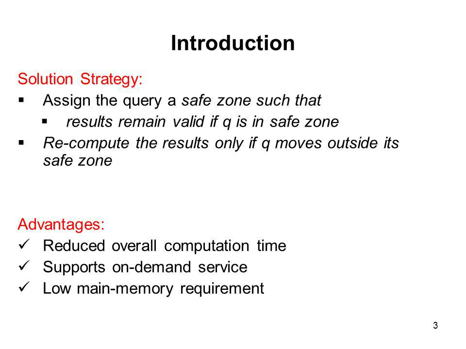 Introduction Solution Strategy: Assign the query a safe zone such that results remain valid if q is in safe zone Re-compute the results only if q moves outside its safe zone Advantages: Reduced overall computation time Supports on-demand service Low main-memory requirement 3